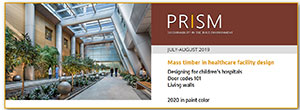 "PRISM July-August 2019 features ""A healthy future for mass timber in medical facilities"" by Lanny Flynn, Principal, Buildings Engineering, Stantec; ""Doors and codes 101: Specifying the right rolling door or grille"" by Siva Davuluri, vice president of marketing at CornellCookson; ""Interior designers grow company talent with living green wall branding and biophilia"" by Hal Thorne, Chairman and CEO of GSky Plant Systems, Inc.; and a look at 2020 paint colors."